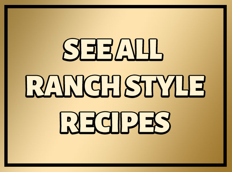 See All Ranch Style Recipes